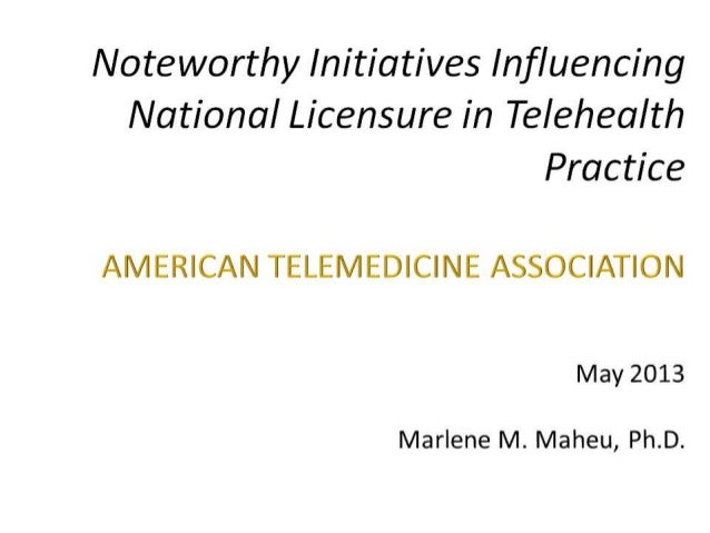 Noteworthy Initiatives Influencing National Licensure in Telehealth Practice  AMERICAN TELEMEDICINE ASSOCIATION  May 2013 ...