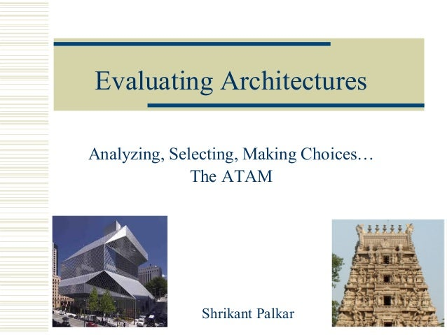 Evaluating ArchitecturesAnalyzing, Selecting, Making Choices…              The ATAM              Shrikant Palkar