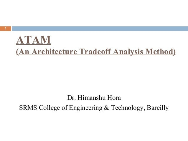 ATAM (An Architecture Tradeoff Analysis Method) 1 Dr. Himanshu Hora SRMS College of Engineering & Technology, Bareilly