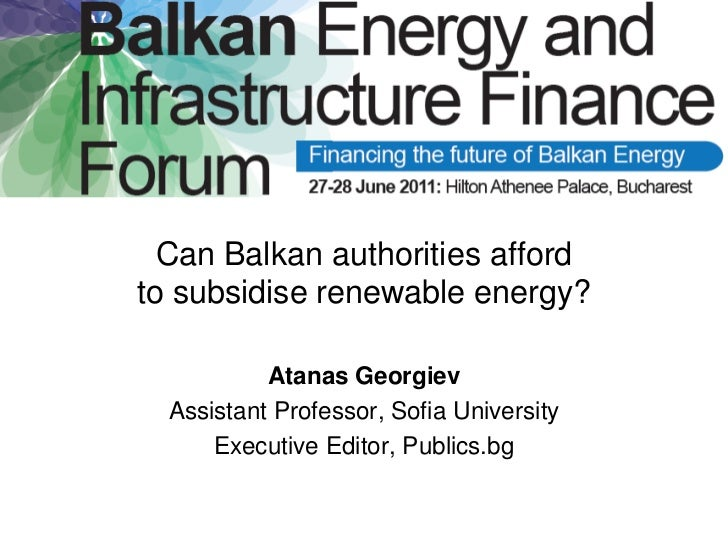 Can Balkan authorities affordto subsidise renewable energy?           Atanas Georgiev  Assistant Professor, Sofia Universi...