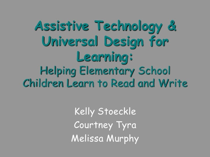 Assistive Technology &   Universal Design for         Learning:    Helping Elementary SchoolChildren Learn to Read and Wri...