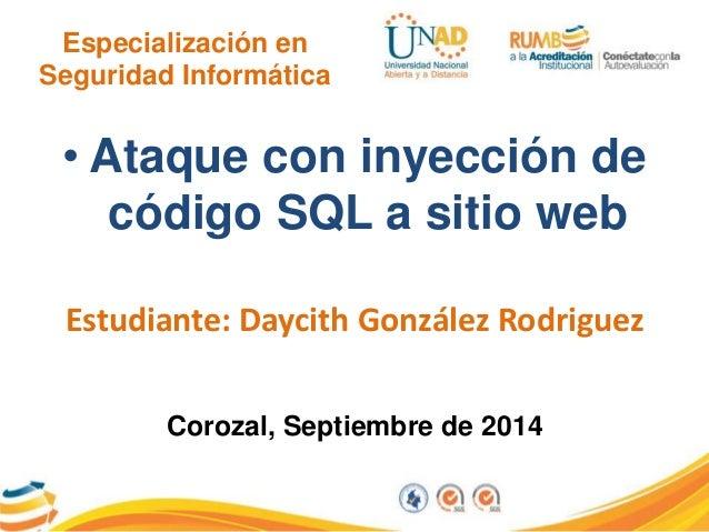 Especialización en  Seguridad Informática  • Ataque con inyección de  código SQL a sitio web  Estudiante: Daycith González...