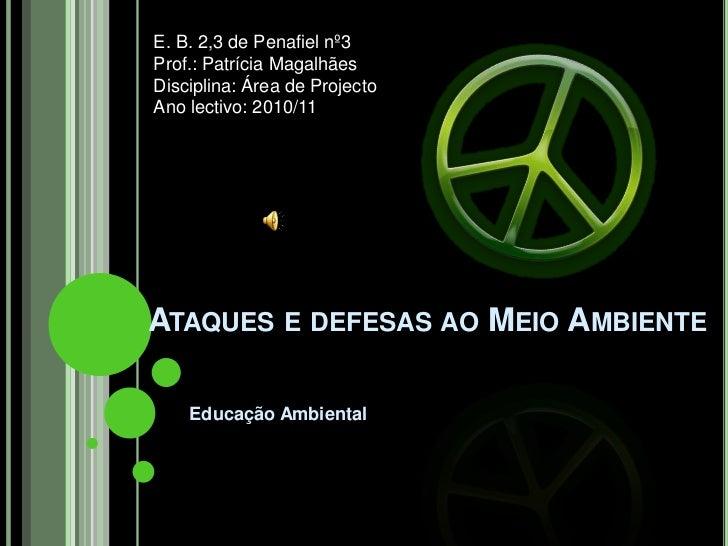 Ataques e defesas ao Meio Ambiente<br />Educação Ambiental<br />E. B. 2,3 de Penafiel nº3<br />Prof.: Patrícia Magalhães<b...