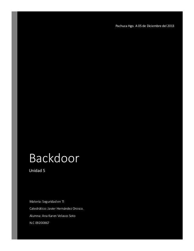 Pachuca Hgo. A 05 de Diciembre del 2013  Backdoor Unidad 5  Materia: Seguridad en TI Catedrático: Javier Hernández Orosco....