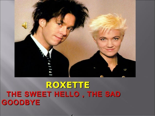 The sweet hello, the sad goodbye  - Roxette