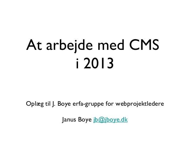 At arbejde med CMS       i 2013Oplæg til J. Boye erfa-gruppe for webprojektledere             Janus Boye jb@jboye.dk