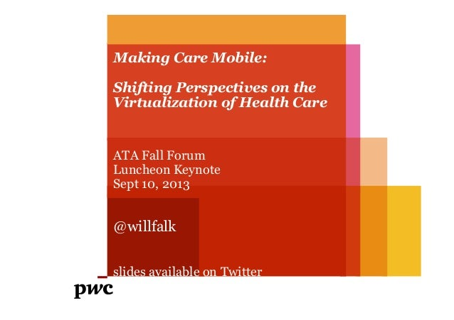 Making Care Mobile: Shifting Perspectives on the Virtualization of Health Care ATA Fall Forum Luncheon Keynote Sept 10, 20...