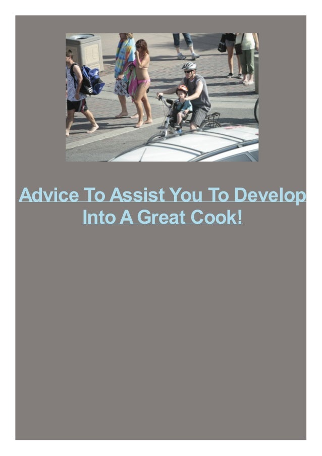Advice To Assist You To Develop Into AGreat Cook!