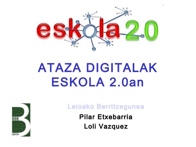 ATAZA DIGITALAK ESKOLA 2.0an Leioako Berritzegunea Pilar Etxebarria Loli Vazquez