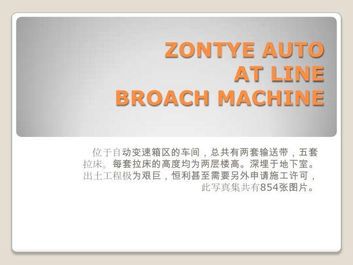 ZONTYE AUTOATLINEBROACHMACHINE<br />位于自动变速箱区的车间,总共有两套输送带,五套拉床。每套拉床的高度均为两层楼高。深埋于地下室。出土工程极为艰巨,恒利甚至需要另外申请施工许可,此写真集共有854张图片。<b...