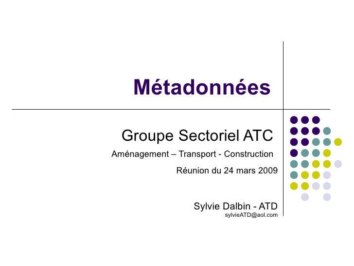 Groupe Sectoriel ATC  Aménagement – Transport - Construction   Réunion du 24 mars 2009 Sylvie Dalbin - ATD [email_address]...