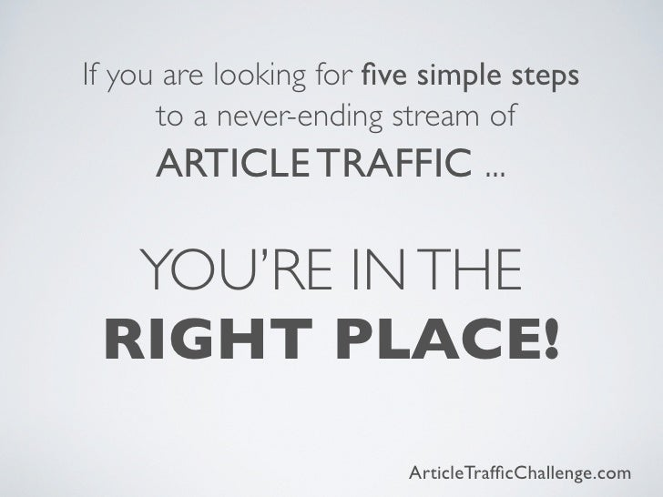 If you are looking for five simple steps      to a never-ending stream of     ARTICLE TRAFFIC ...  YOU'RE IN THE RIGHT PLAC...