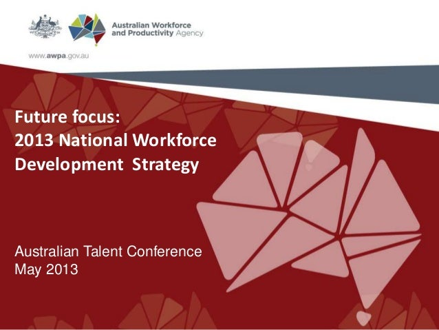 Future focus:2013 National WorkforceDevelopment StrategyAustralian Talent ConferenceMay 2013