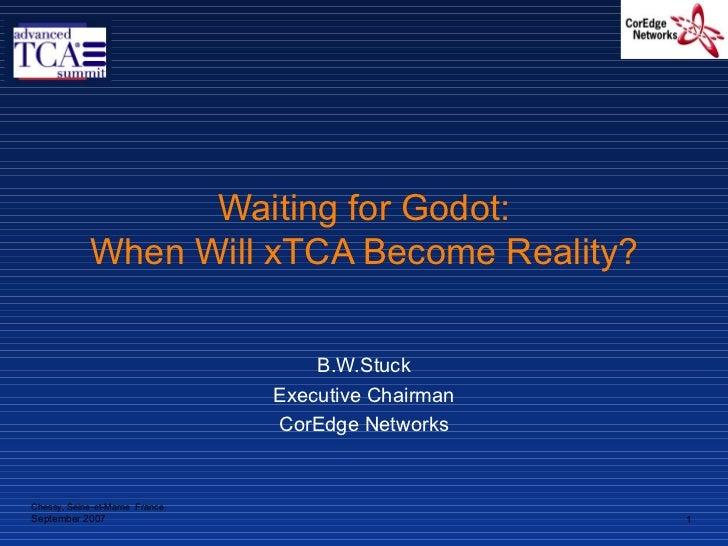 Waiting for Godot: When Will xTCA Become Reality? B.W.Stuck Executive Chairman CorEdge Networks Chessy, Seine-et-Marne  Fr...