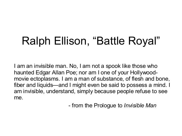 "Ralph Ellison, ""Battle Royal"" I am an invisible man. No, I am not a spook like those who haunted Edgar Allan Poe; nor am I..."