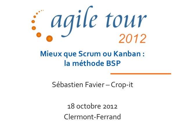 Mieux que Scrum ou Kanban :      la méthode BSP   Sébastien Favier – Crop-it       18 octobre 2012      Clermont-Ferrand