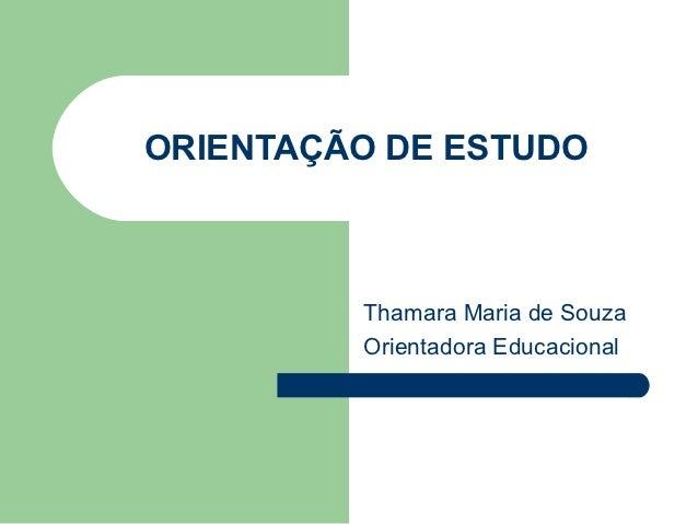 ORIENTAÇÃO DE ESTUDO         Thamara Maria de Souza         Orientadora Educacional