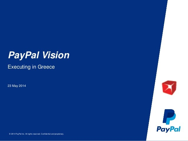 © 2014 PayPal Inc. All rights reserved. Confidential and proprietary. PayPal Vision 23 May 2014 Executing in Greece