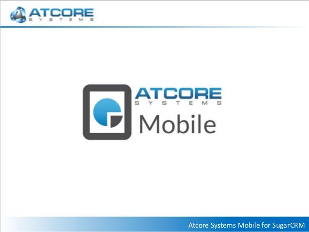 Atcore Systems Mobile - SugarCRM Edition Overview