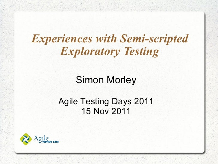 Experiences with Semi-scripted Exploratory Testing Simon Morley Agile Testing Days 2011 15 Nov 2011