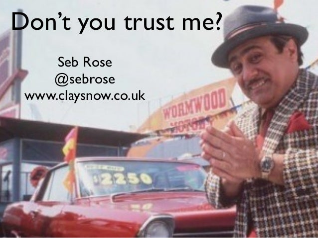 Don't you trust me? Seb Rose @sebrose www.claysnow.co.uk