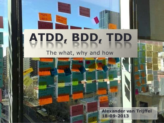 ATDD, BDD, TDD Alexander van Trijffel 18-09-2013 The what, why and how