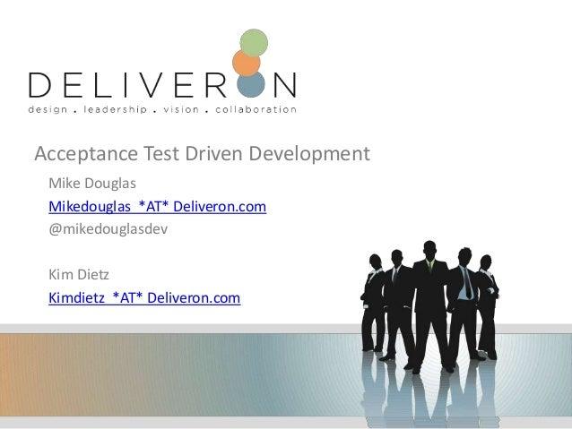 Acceptance Test Driven Development Mike Douglas Mikedouglas *AT* Deliveron.com @mikedouglasdev Kim Dietz Kimdietz *AT* Del...
