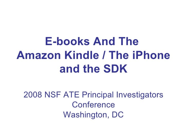 E-books And The  Amazon Kindle / The iPhone and the SDK 2008 NSF ATE Principal Investigators Conference Washington, DC