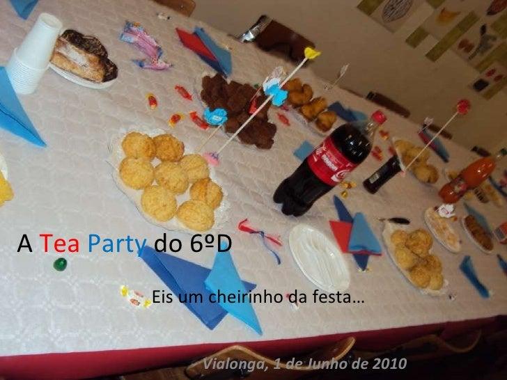 A  Tea   Party  do 6ºD Eis um cheirinho da festa… Vialonga, 1 de Junho de 2010