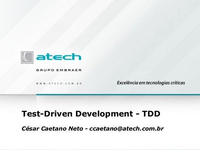 Test-Driven Development - TDD César Caetano Neto - ccaetano@atech.com.br