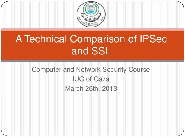 A Technical Comparison of IPSec            and SSL   Computer and Network Security Course               IUG of Gaza       ...