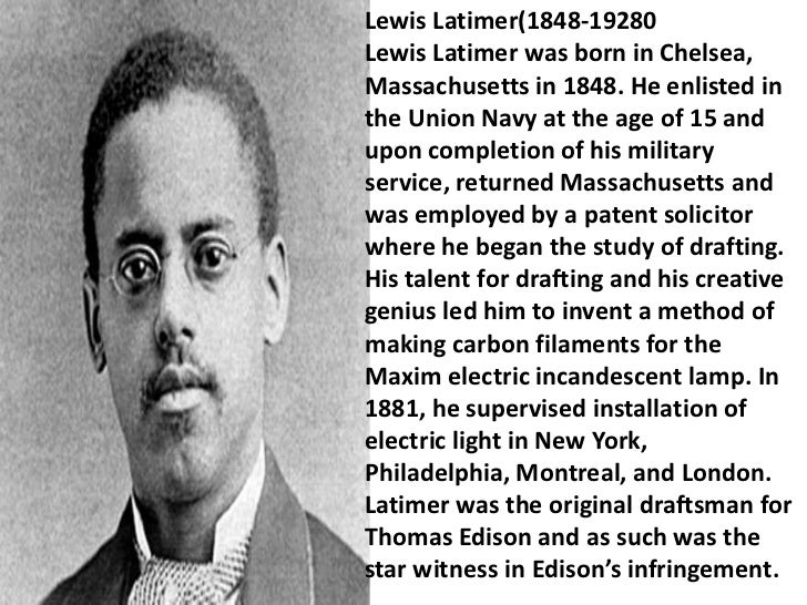 lewis latimer Lewis latimer was the original draftsman for thomas edison (who he started working for in 1884) and as such was the star witness in edison's infringement suits.