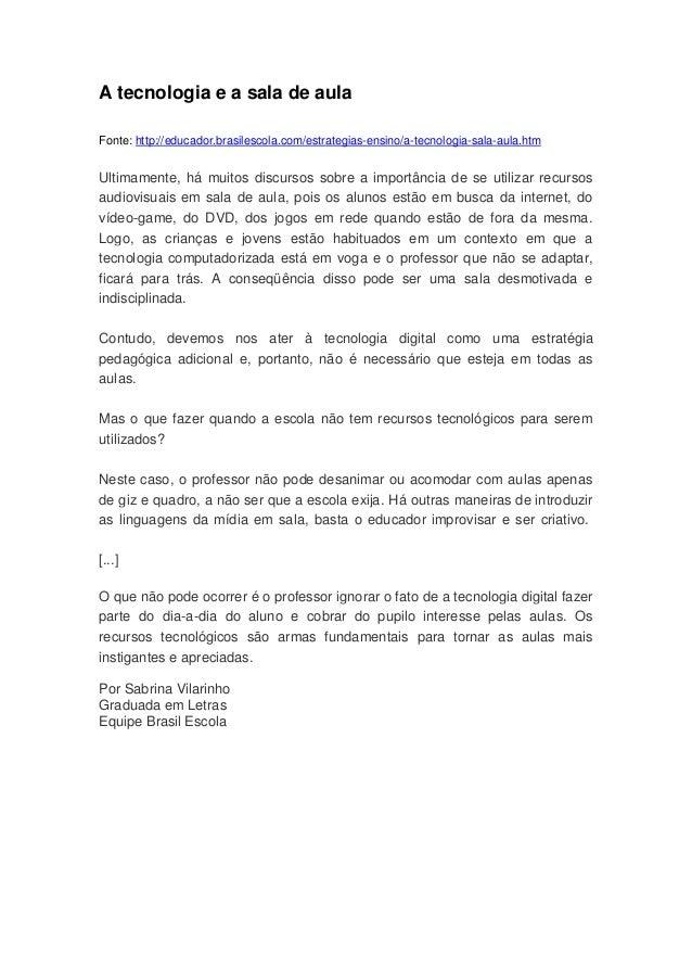 A tecnologia e a sala de aula Fonte: http://educador.brasilescola.com/estrategias-ensino/a-tecnologia-sala-aula.htm  Ultim...