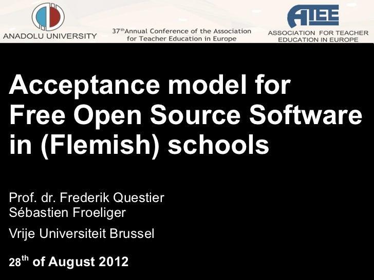 Acceptance model forFree Open Source Softwarein (Flemish) schoolsProf. dr. Frederik QuestierSébastien FroeligerVrije Unive...