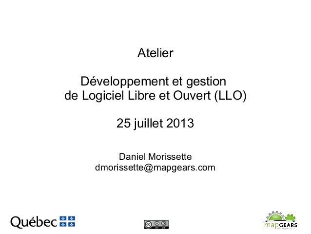 Atelier Développement et gestion de Logiciel Libre et Ouvert (LLO) 25 juillet 2013 Daniel Morissette dmorissette@mapgears....