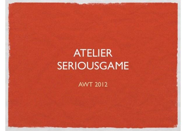 ATELIERSERIOUSGAME   AWT 2012