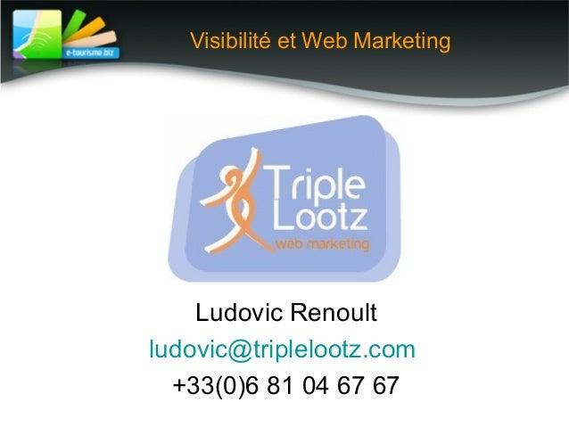 Visibilité et Web Marketing Ludovic Renoult ludovic@triplelootz.com +33(0)6 81 04 67 67