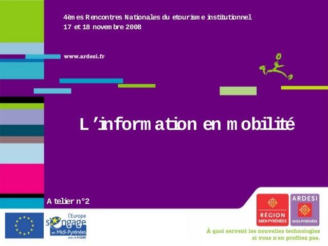 4èm es Rencontres Nationales du etourism e institutionnel 17 et18 novem bre 2008 L'inform ation en m obilité A telier n°2