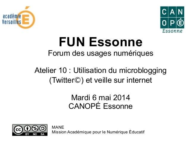 FUN Essonne Forum des usages numériques Atelier 10 : Utilisation du microblogging (Twitter©) et veille sur internet Mardi ...