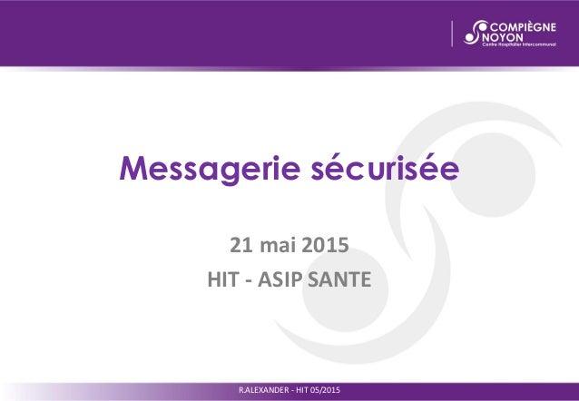 Messagerie sécurisée 21 mai 2015 HIT - ASIP SANTE R.ALEXANDER - HIT 05/2015