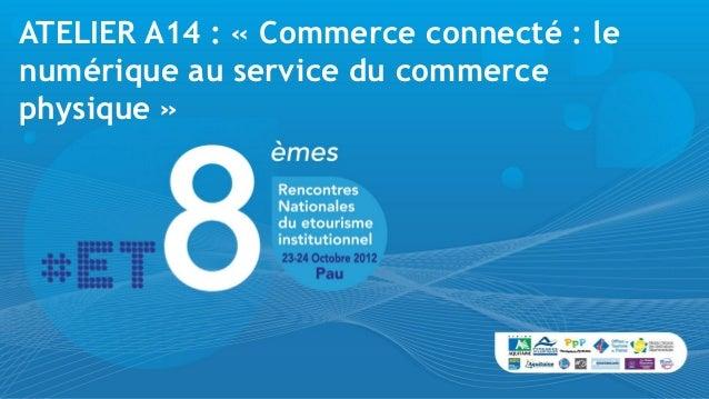 ATELIER A14 : « Commerce connecté : lenumérique au service du commercephysique »