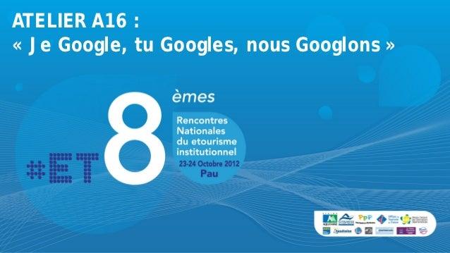 ATELIER A16 :« Je Google, tu Googles, nous Googlons »