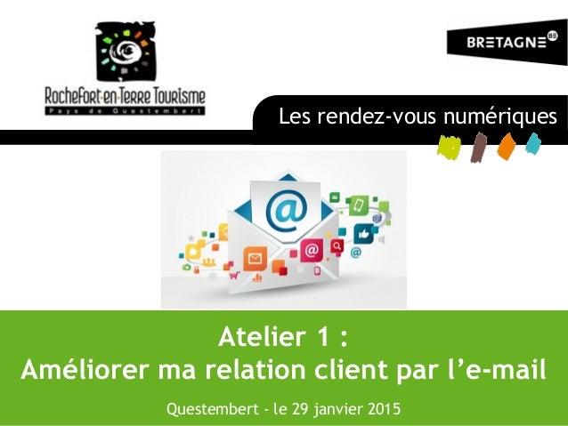 Atelier 1 : Améliorer ma relation client par l'e-mail Questembert - le 29 janvier 2015 Les rendez-vous numériques