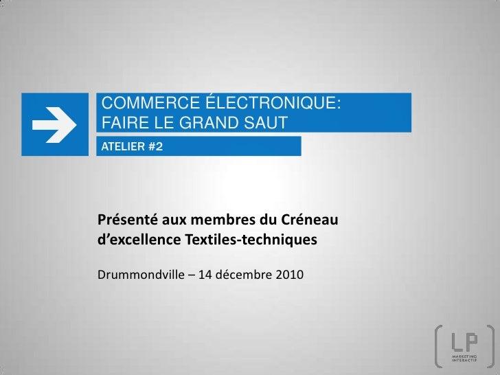 COMMERCE ÉLECTRONIQUE: FAIRE LE GRAND SAUT  ATELIER #2 Présenté aux membres du Créneau d'excellence Textiles-techniques D...