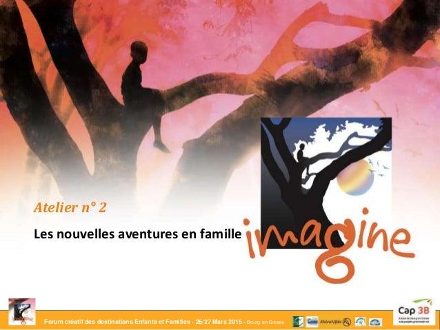 Forum créatif des destinations Enfants et Familles - 26/27 Mars 2015 - Bourg-en-Bresse Atelier n° 2 Les nouvelles aventure...