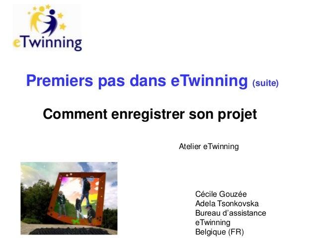 Premiers pas dans eTwinning (suite) Comment enregistrer son projet Atelier eTwinning  Cécile Gouzée Adela Tsonkovska Burea...