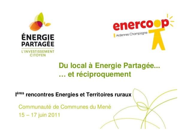 Du local à Energie Partagée... … et réciproquement Communauté de Communes du Mené 15 – 17 juin 2011 Ières rencontres Energ...