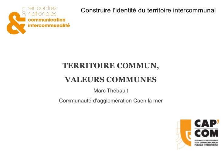 TERRITOIRE COMMUN, VALEURS COMMUNES Marc Thébault Communauté d'agglomération Caen la mer