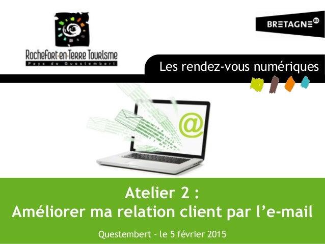 Atelier 2 : Améliorer ma relation client par l'e-mail Questembert - le 5 février 2015 Les rendez-vous numériques