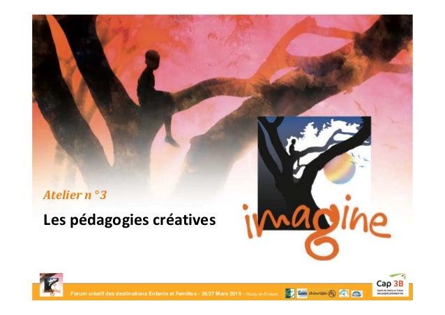 Forum créatif des destinations Enfants et Familles - 26/27 Mars 2015 - Bourg-en-Bresse Atelier n° 3 Les pédagogies créativ...
